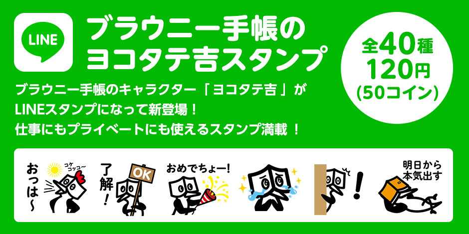 ブラウニー手帳のヨコタテ吉スタンプ 全40種 120円(50コイン) ブラウニー手帳のキャラクター「ヨコタテ吉」がLINEスタンプになって新登場!仕事にもプライべートにも使えるスタンプ満載!